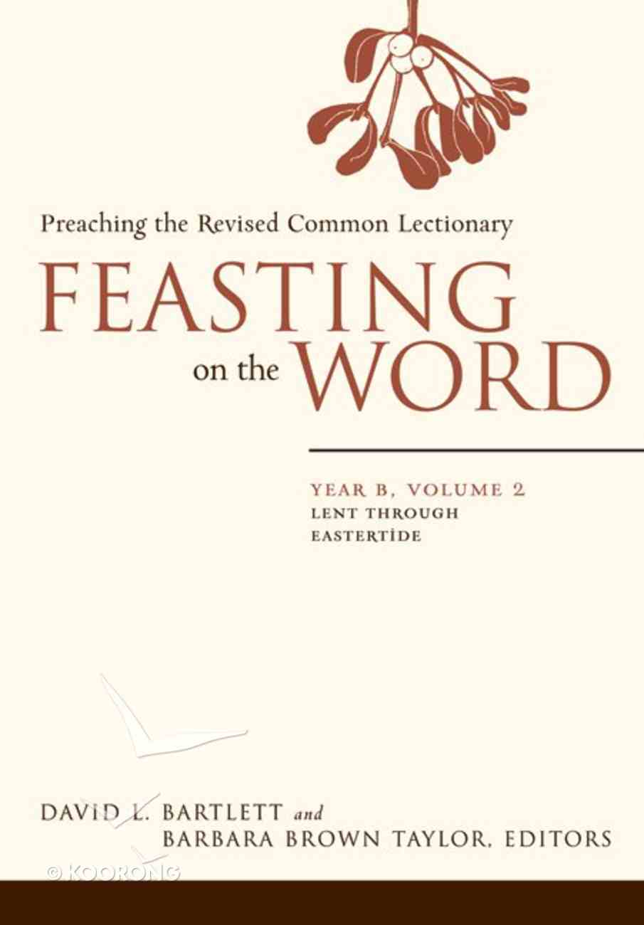 Lent Through Eastertide (Year B) (#02 in Feasting On The Word/ Preaching The Revised Common Lectionary Series) eBook