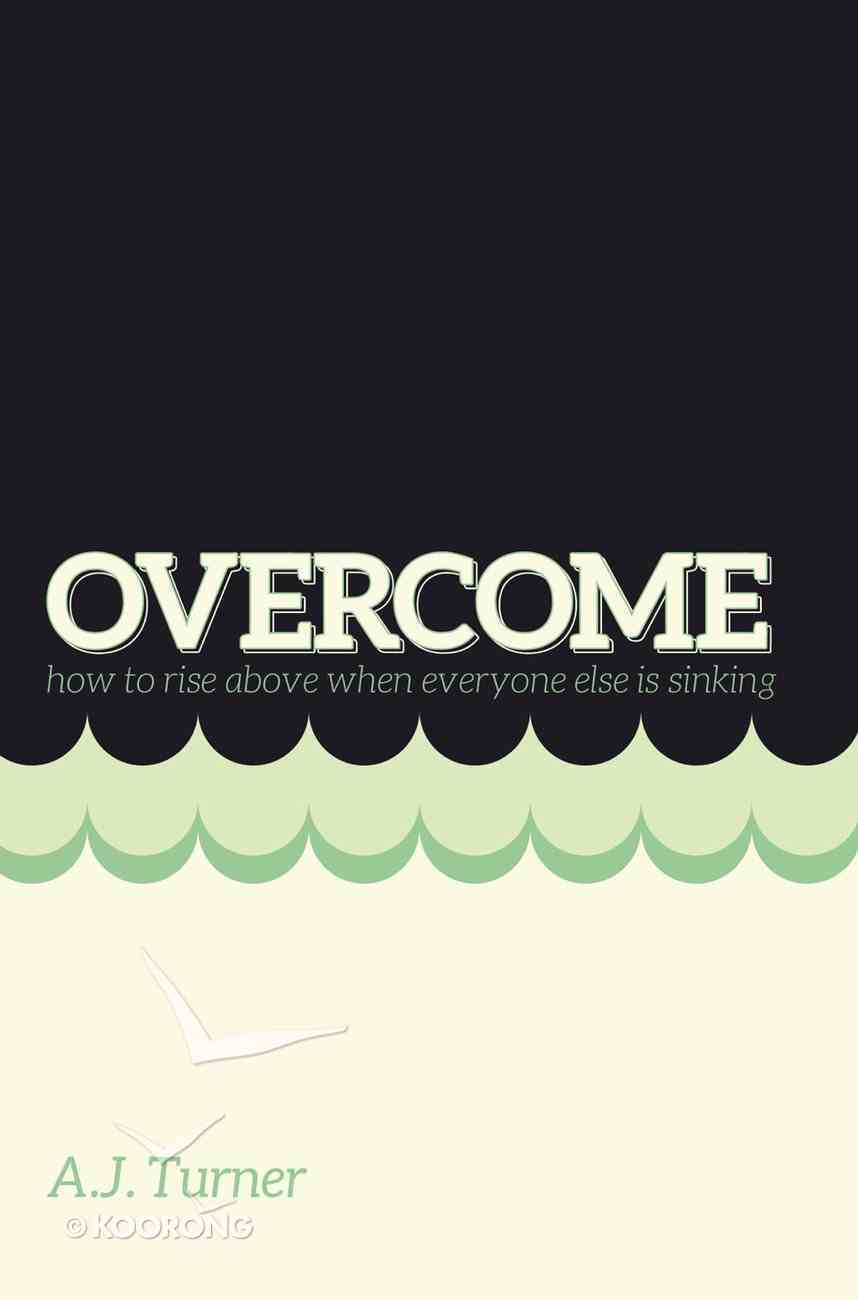 Overcome: How to Rise Above When Everyone Else is Sinking eBook