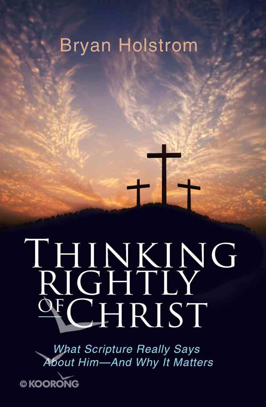 Thinking Rightly of Christ: What Scripture Really Says About Him-And Why It Matters eBook