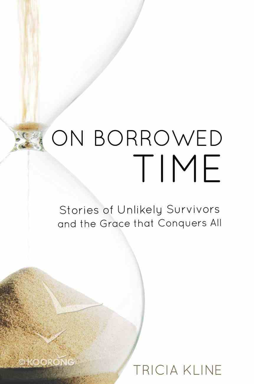 On Borrowed Time: Stories of Unlikely Survivors and the Grace That Conquers All eBook