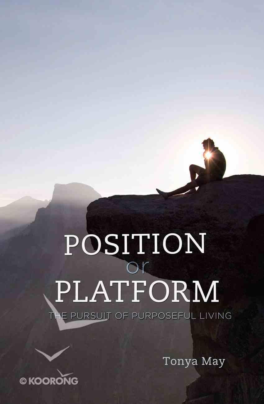 Position Or Platform: The Pursuit of Purposeful Living Paperback