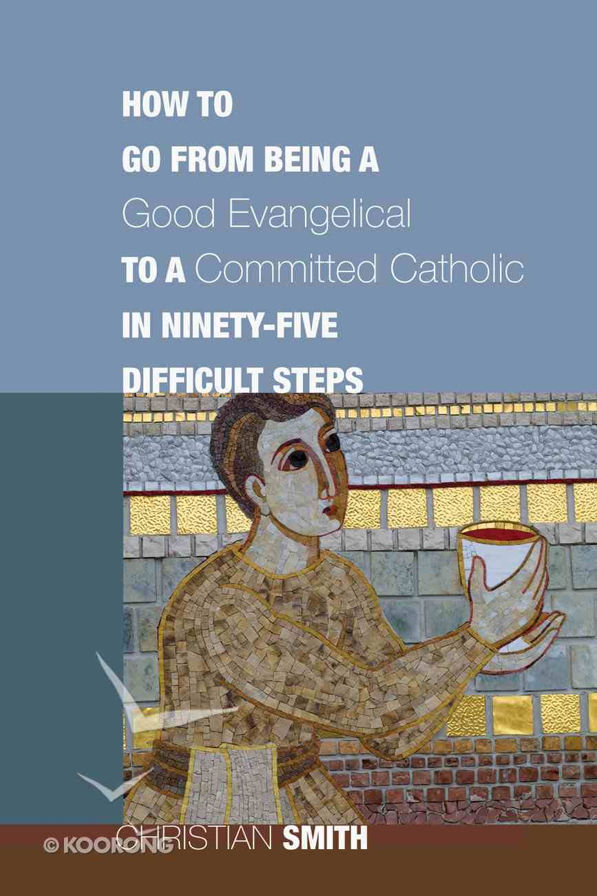 How to Go From Being a Good Evangelical to a Committed Catholic in Ninety-Five Difficult Steps eBook