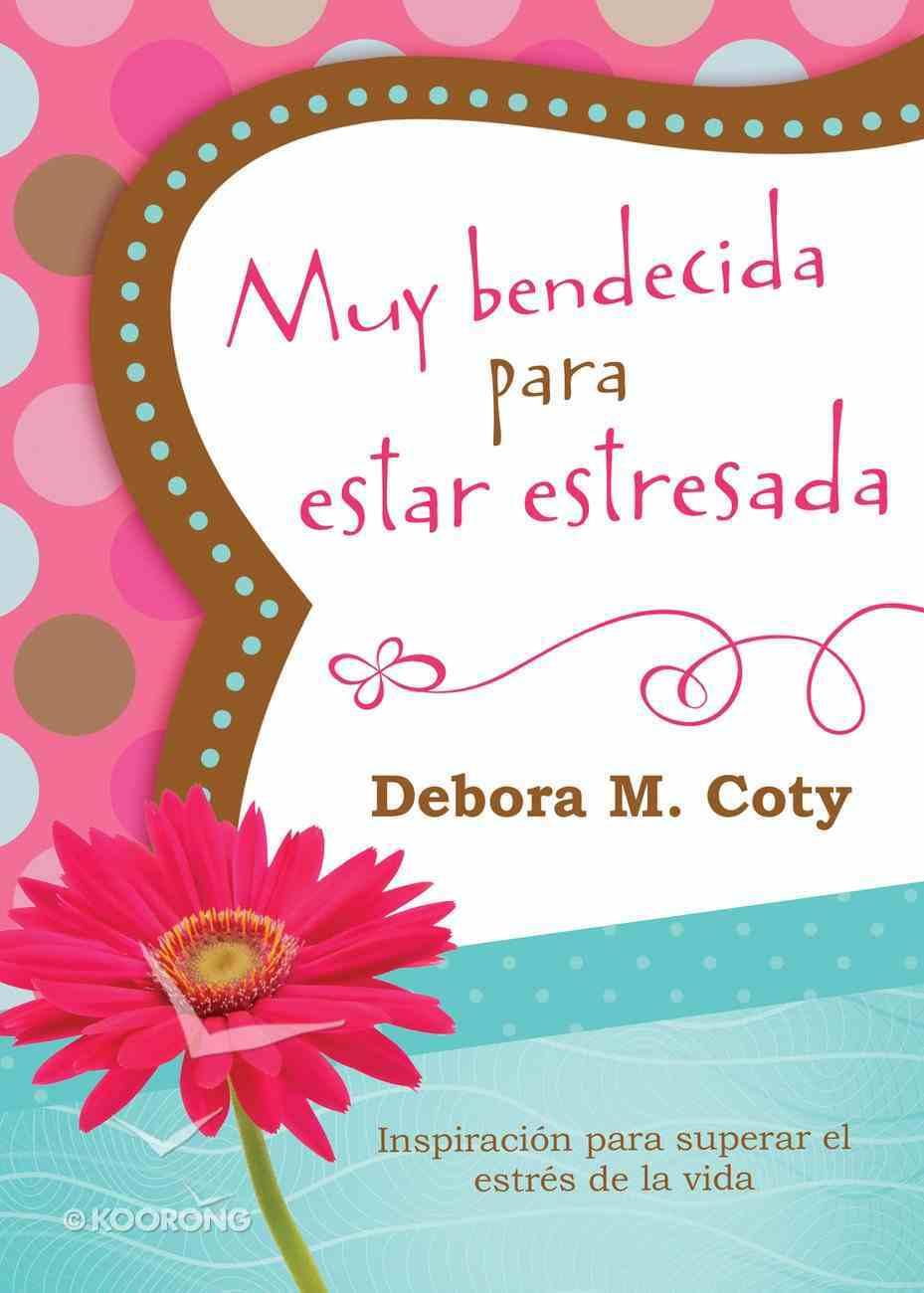 Muy Bendecida Para Estar Estresada: Inspiracin Para Superar El Estrs De La Vida eBook