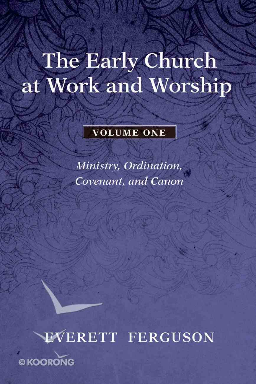 The Early Church At Work and Worship: Ministry, Ordination, Covenant, and Canon (Vol 1) eBook
