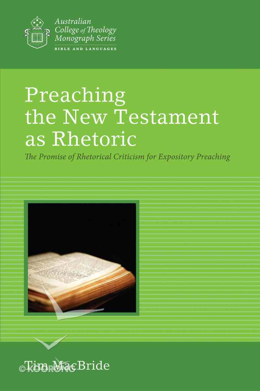 Atcms: Preaching the New Testament as Rhetoric - the Promise of Rhetorical Criticism For Expository Preaching (Australian College Of Theology Monograph Series) eBook