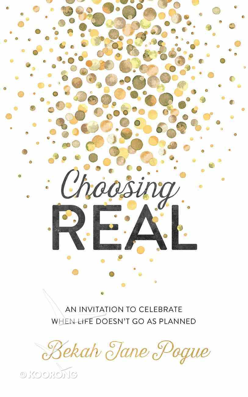 Choosing Real: An Invitation to Celebrate When Life Doesn't Go as Planned eBook