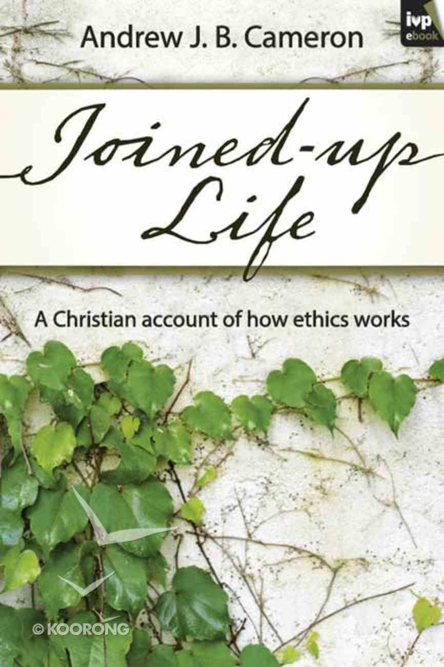 Joined-Up Life: A Christian Account of How Ethics Works eBook
