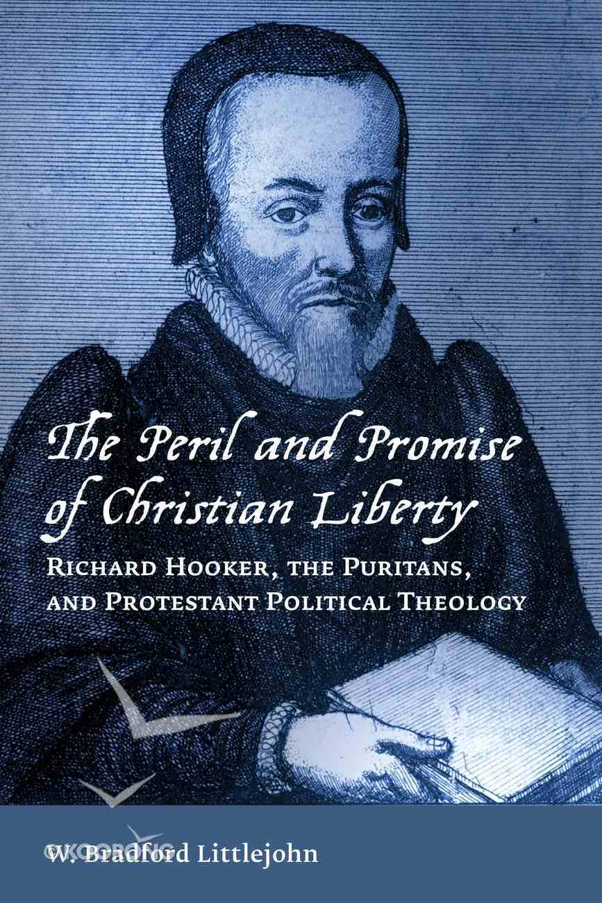 The Peril and Promise of Christian Liberty: Richard Hooker, the Puritans, and Protestant Political Theology Paperback