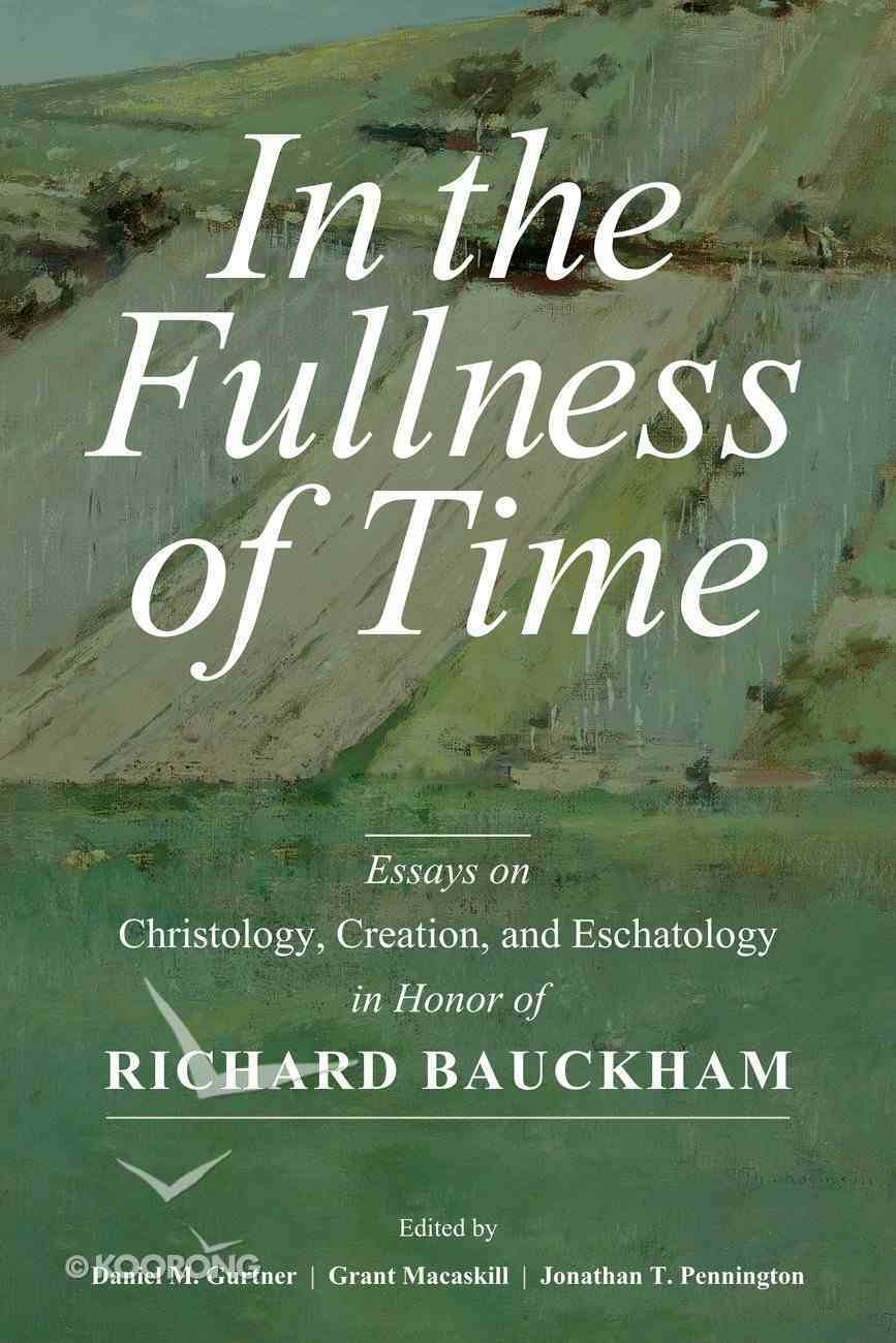 In the Fullness of Time: Essays on Christology, Creation, and Eschatology in Honor of Richard Bauckham Hardback
