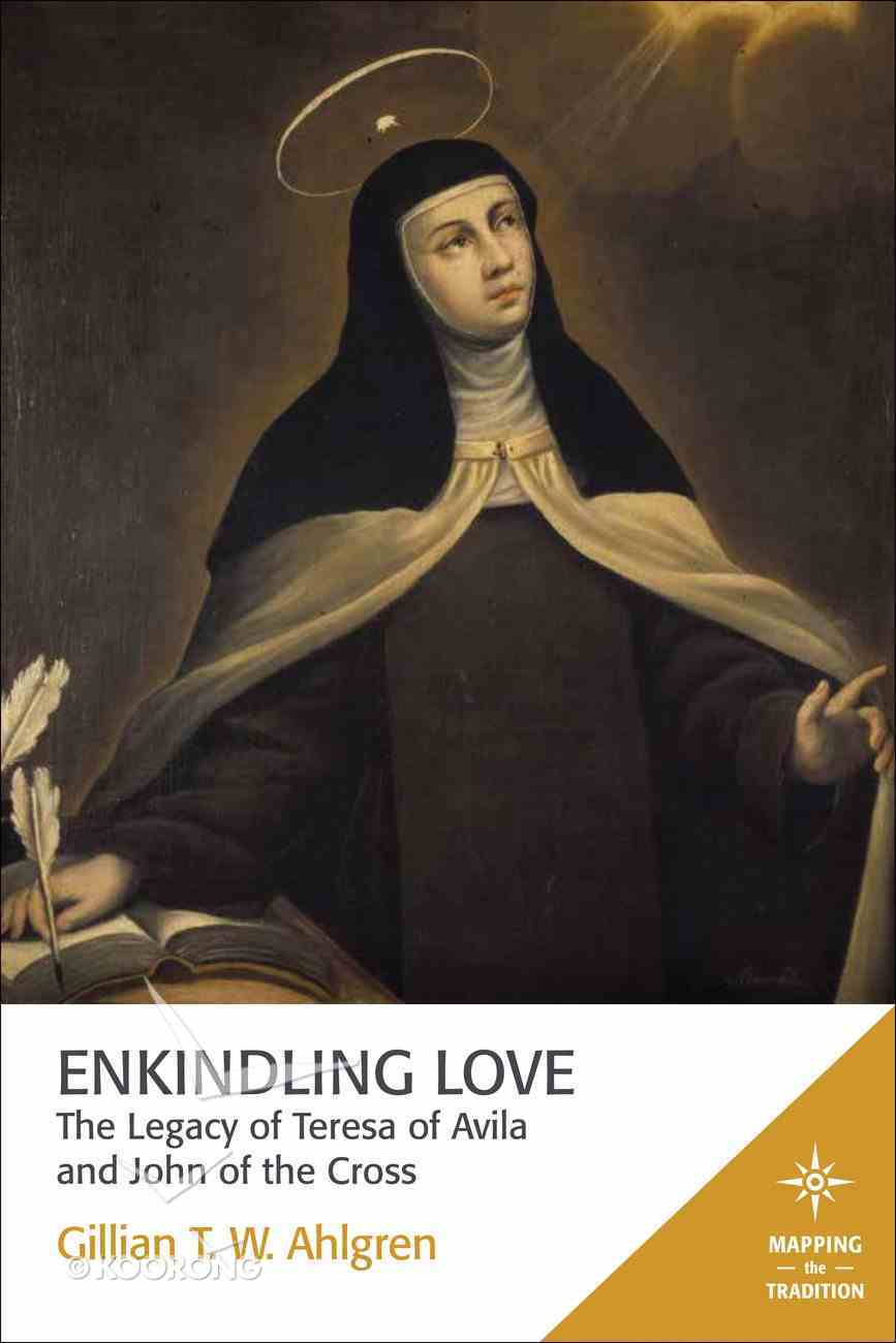 The Enkindling Love - Legacy of Teresa of Avila and John of the Cross (Mapping The Tradition Series) Paperback