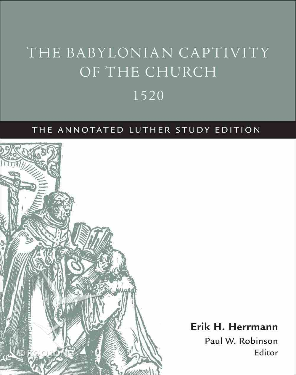 The Babylonian Captivity of the Church 1520 (Study Edition) (The Annotated Luther Series) Paperback