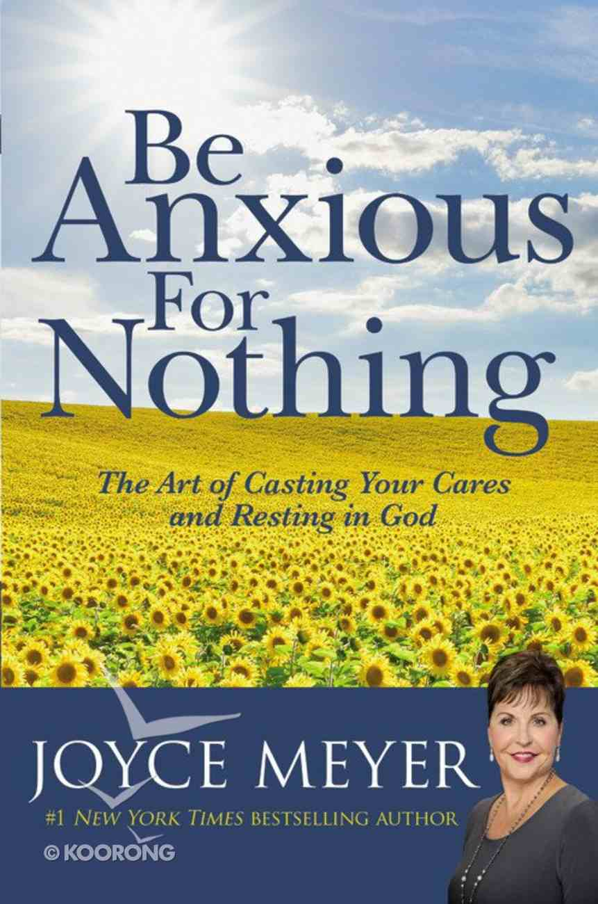 Be Anxious For Nothing: The Art of Casting Your Cares and Resting in God (Joyce Meyer Spiritual Growth Series) Hardback