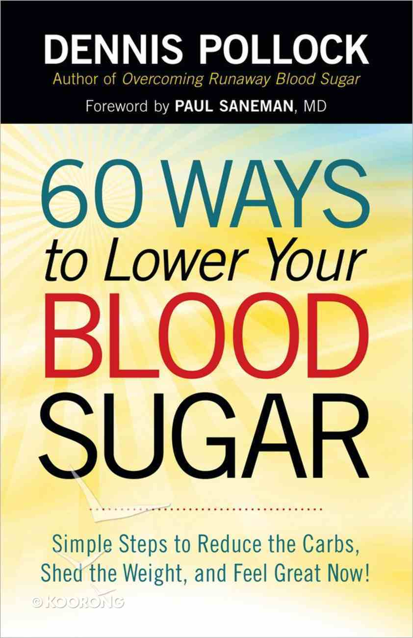 60 Ways to Lower Your Blood Sugar: Simple Steps to Reduce the Carbs, Shed the Weight, and Feel Great Now! Paperback
