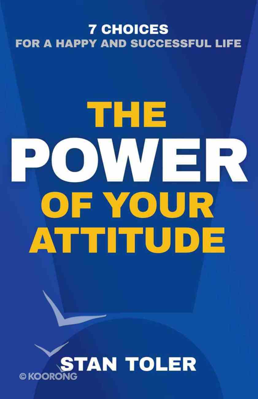 The Power of Your Attitude: 7 Choices For a Happy and Successful Life Paperback