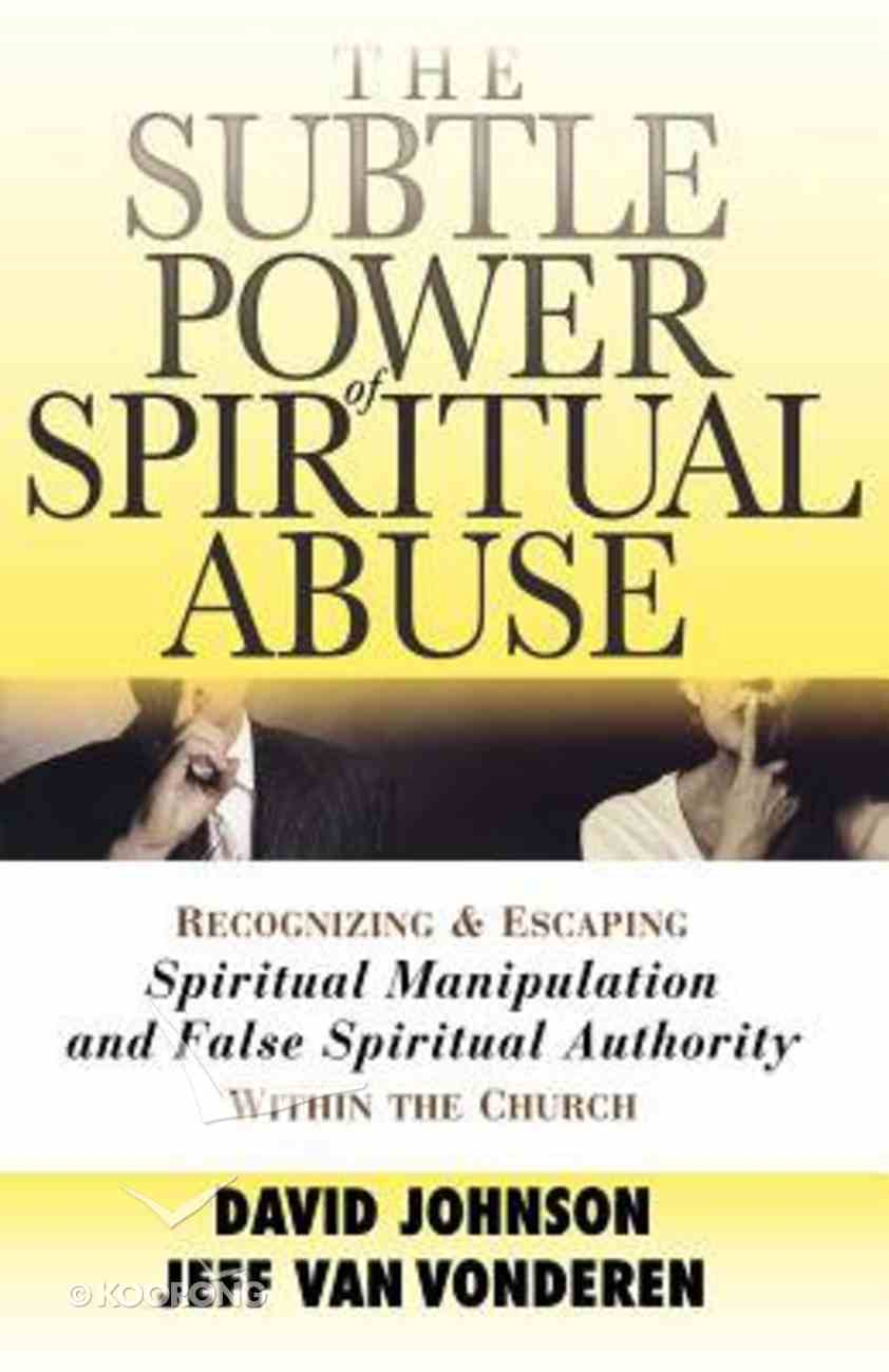 The Subtle Power of Spiritual Abuse: Recognizing and Escaping Spiritual Manipulation and False Spiritual Authority Within the Church Paperback
