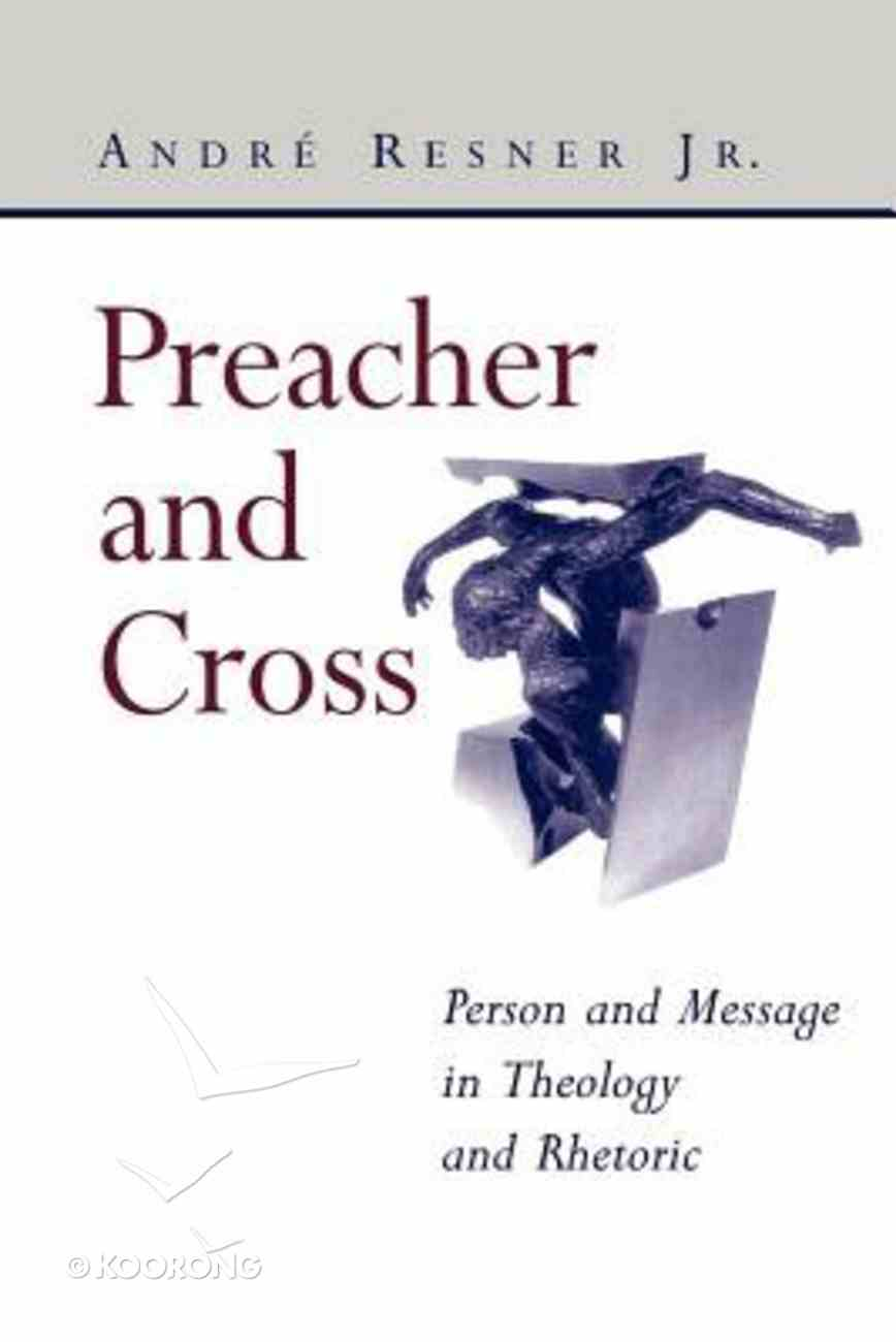 Preacher and Cross: Person and Message in Theology and Rhetoric Paperback