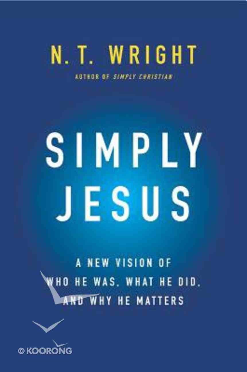 Simply Jesus: A New Vision of Who He Was, What He Did, and Why He Matters Paperback