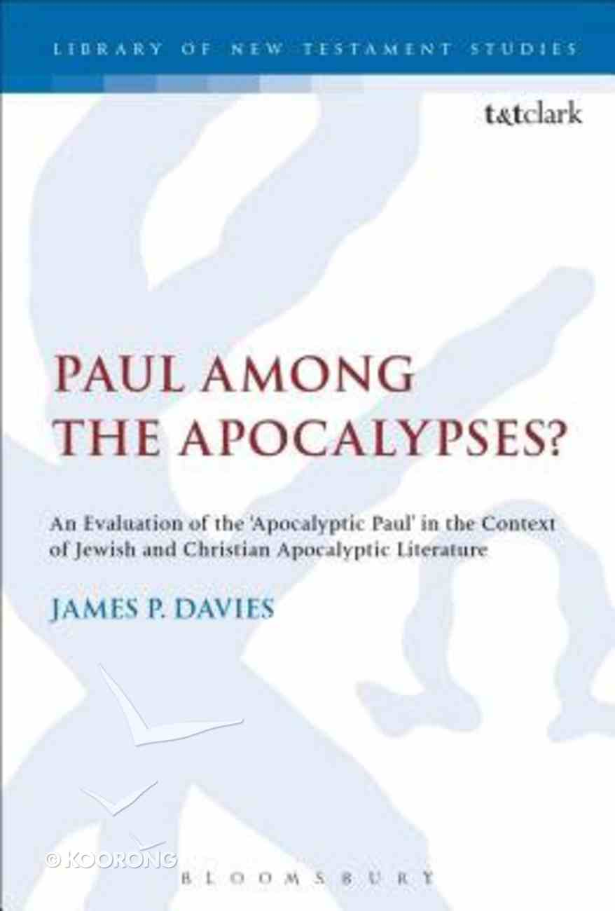 Paul Among the Apocalypses?: An Evaluation of the 'Apocalyptic Paul' in the Context of Jewish and Christian Apocalyptic Literature (Library Of New Testament Studies Series) Hardback