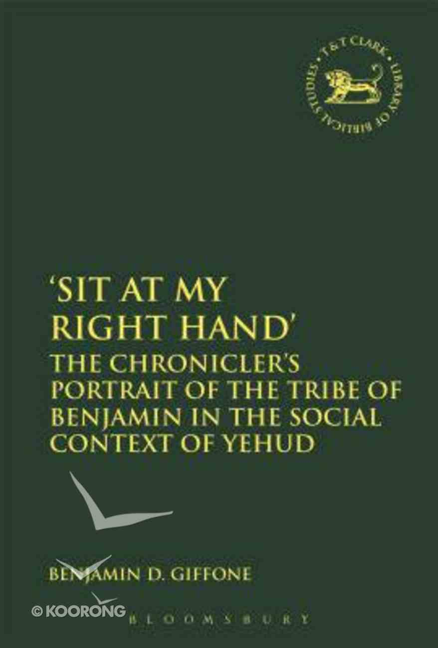 'Sit At My Right Hand': The Chronicler's Portrait of the Tribe of Benjamin in the Social Context of Yehud (Library Of Hebrew Bible/old Testament Studies Series) Hardback