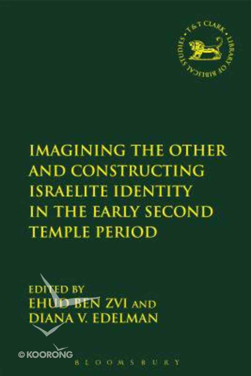 Imagining the Other and Constructing Israelite Identity in the Early Second Temple Period (Library Of Hebrew Bible/old Testament Studies Series) Paperback