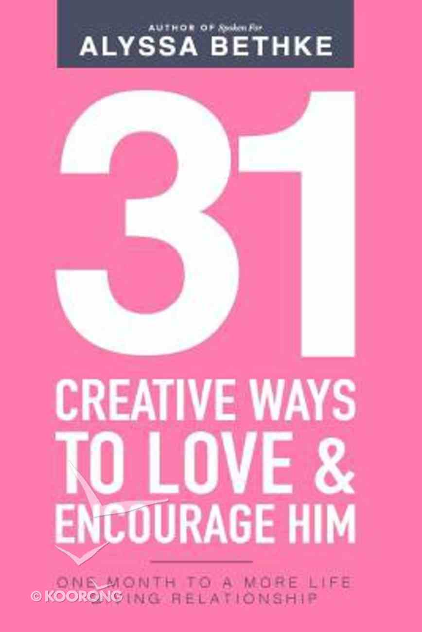 31 Creative Ways to Love & Encourage Him: One Month to a More Life Giving Relationship (Vol 2) Paperback