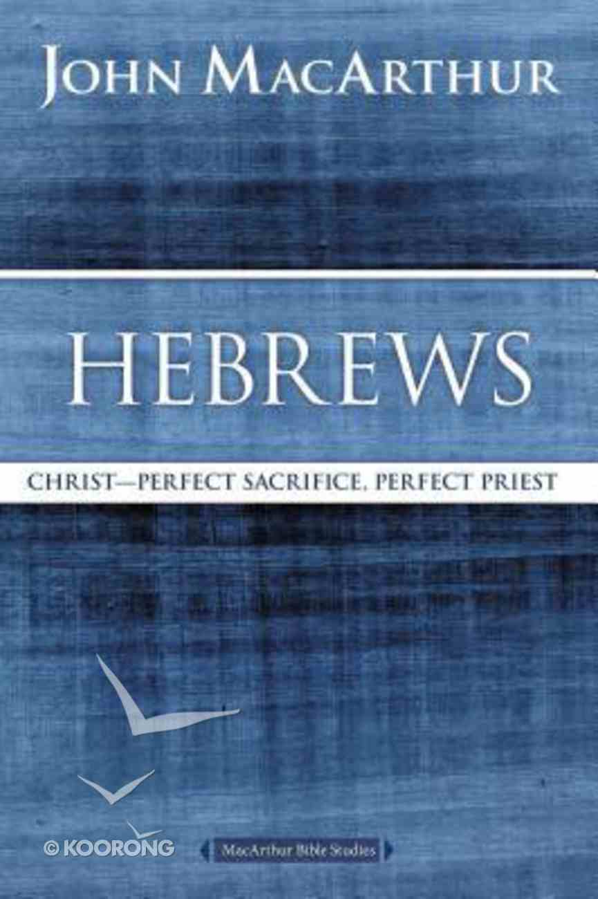 Hebrews: Christ - Perfect Sacrifice, Perfect Priest (Macarthur Bible Study Series) Paperback