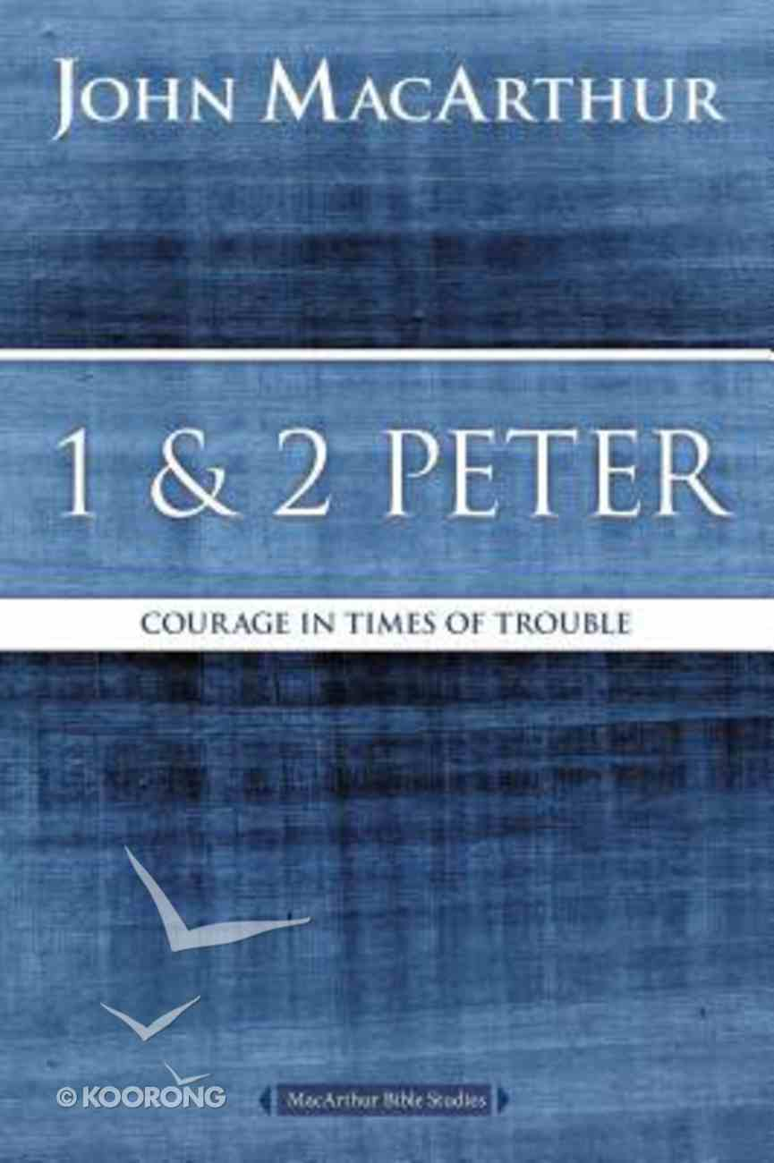 1 and 2 Peter: Courage in Times of Trouble (Macarthur Bible Study Series) Paperback
