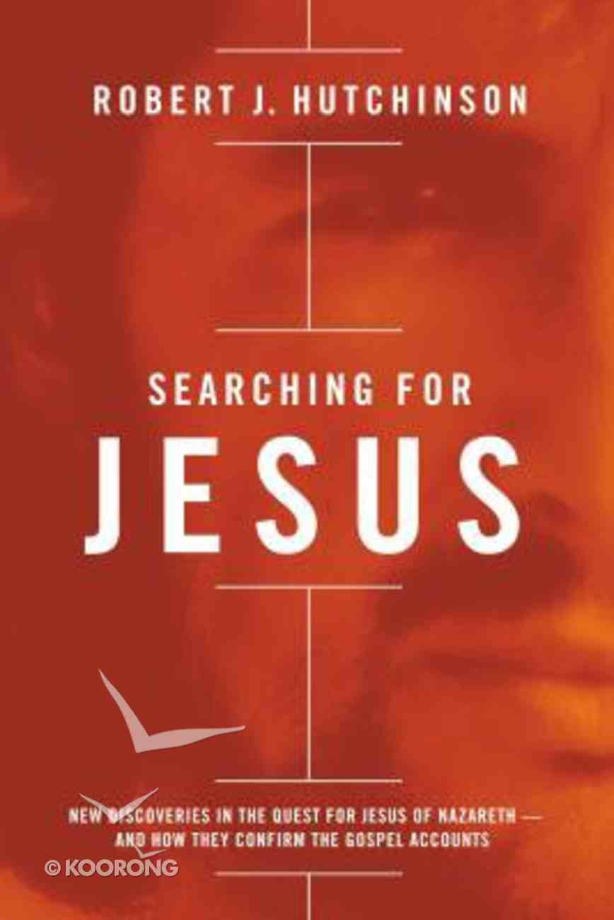 Searching For Jesus: New Discoveries in the Quest For Jesus of Nazareth and How They Confirm the Gospel Accounts Paperback