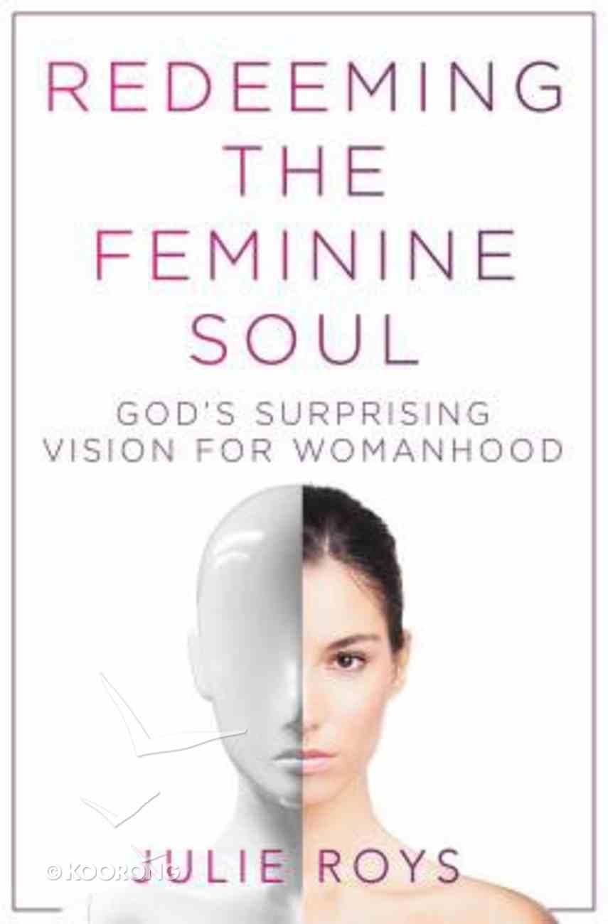 Redeeming the Feminine Soul: God's Surprising Vision For Womanhood Paperback
