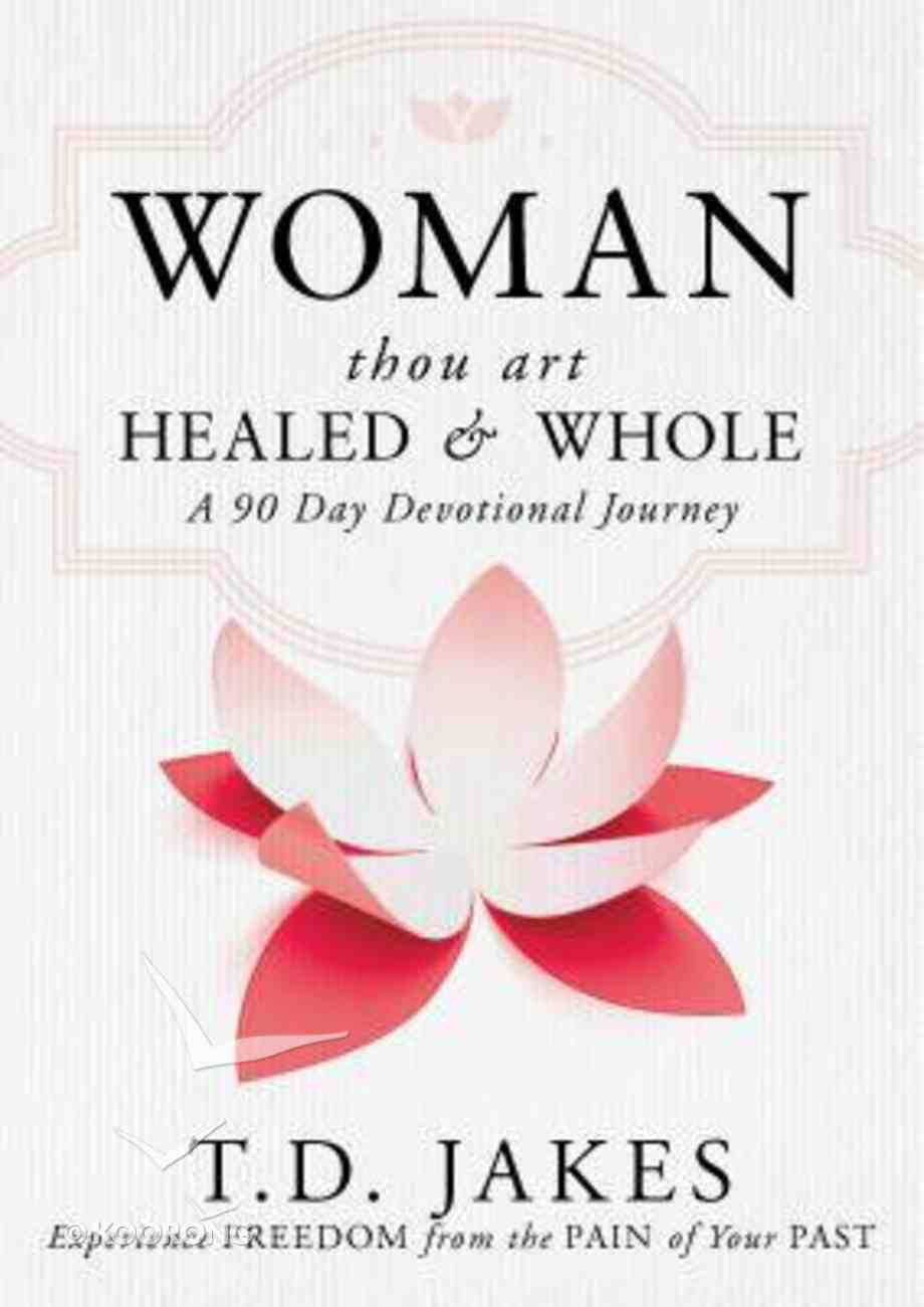 Woman Thou Art Healed and Whole: Experience Freedom From the Pain of Your Past: A 90 Day Devotional Journey Hardback