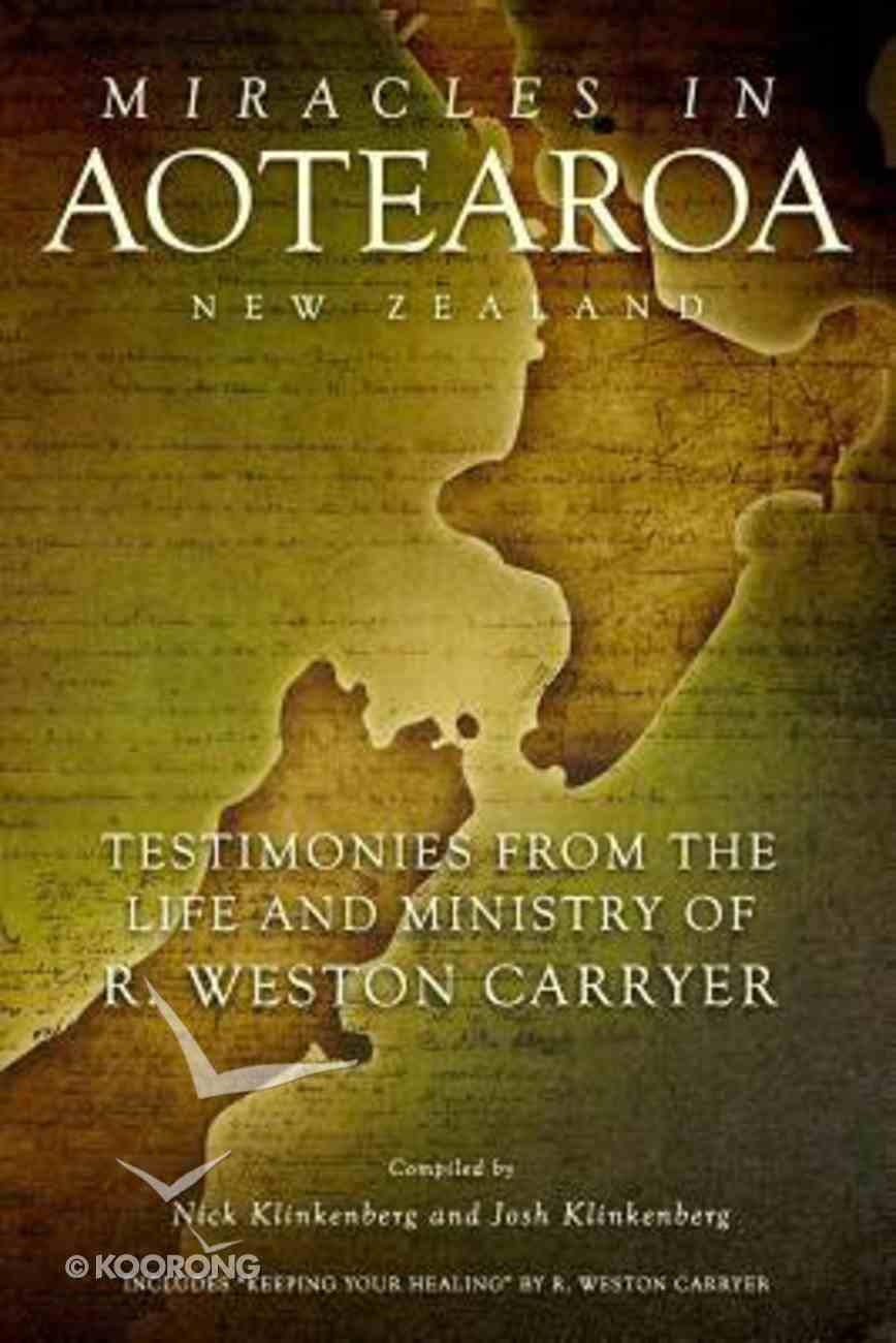 Miracles in Aotearoa New Zealand: Testimonies From the Life and Ministry of R. Weston Carryer Paperback