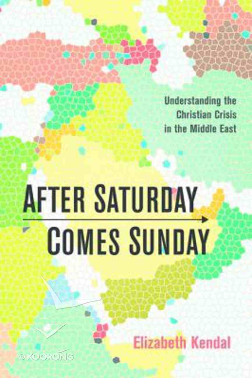 After Saturday Comes Sunday: Understanding the Christian Crisis in the Middle East Paperback