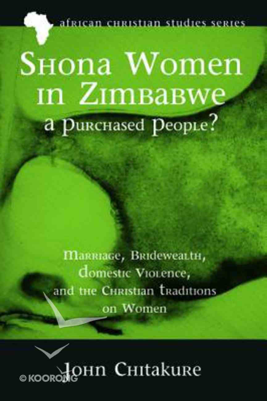 Shona Women in Zimbabwe-A Purchased People?: Marriage, Bridewealth, Domestic Violence, and the Christian Traditions on Women (African Christian Studies Series) Paperback