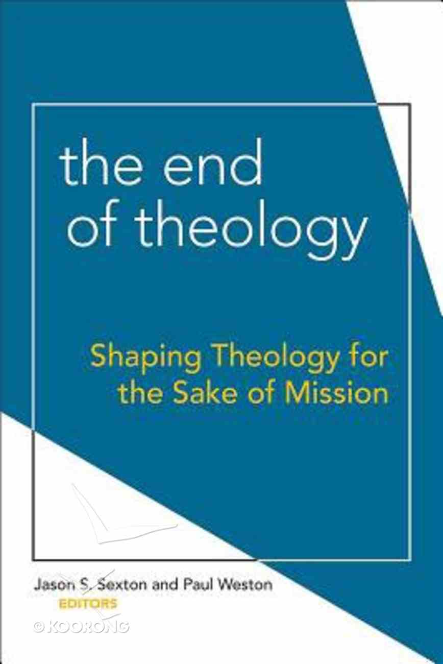The End of Theology: Shaping Theology For the Sake of Mission Paperback