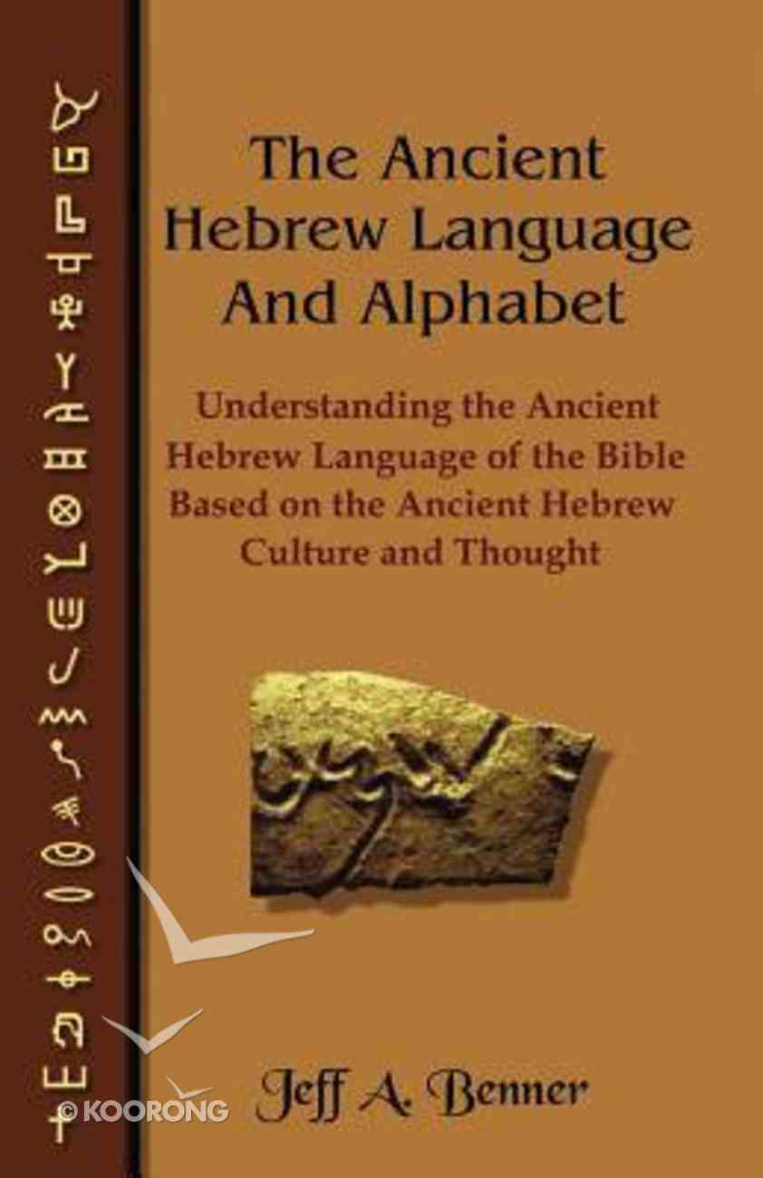 The Ancient Hebrew Language and Alphabet: Understanding the Ancient Hebrew Language of the Bible Based on Ancient Hebrew Culture and Thought Paperback