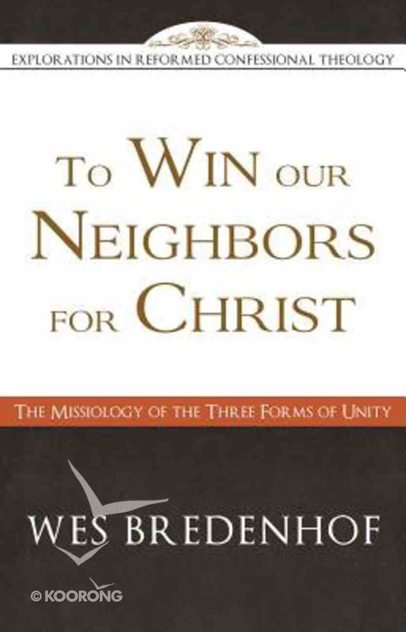 To Win Our Neighbors For Christ: The Missiology of the Three Forms of Unity Paperback