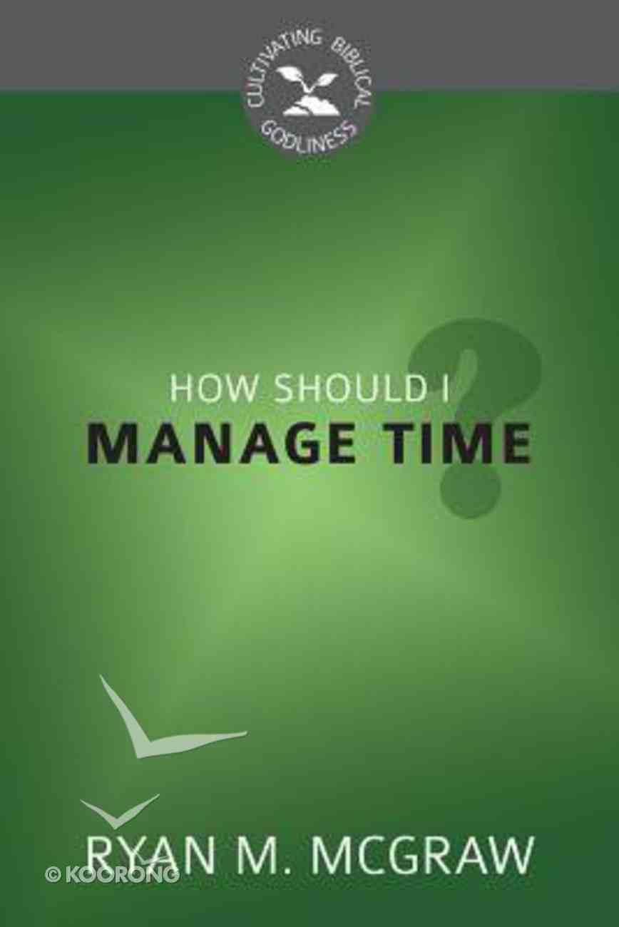 How Should I Manage Time? (Cultivating Biblical Godliness Series) Booklet