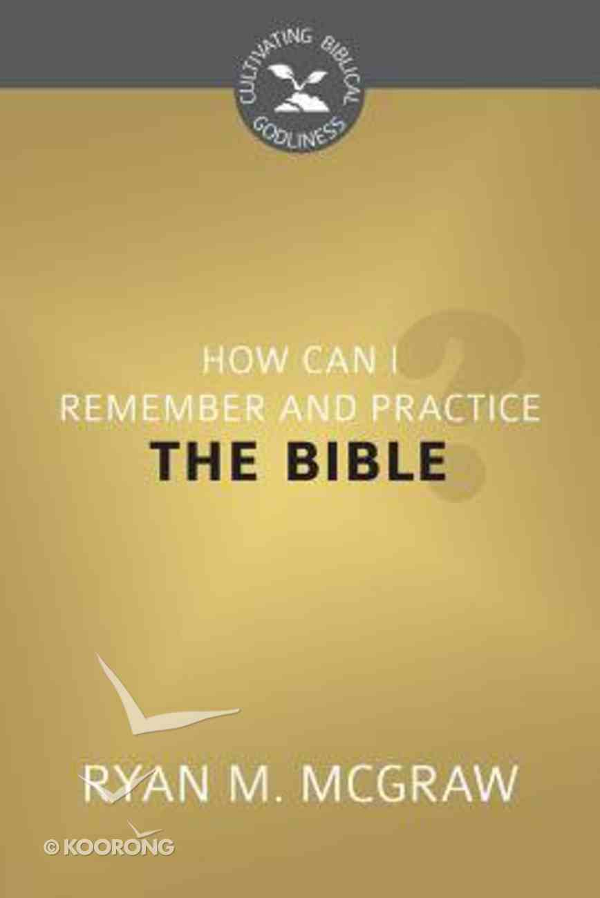 How Can I Remember and Practice the Bible? (Cultivating Biblical Godliness Series) Booklet