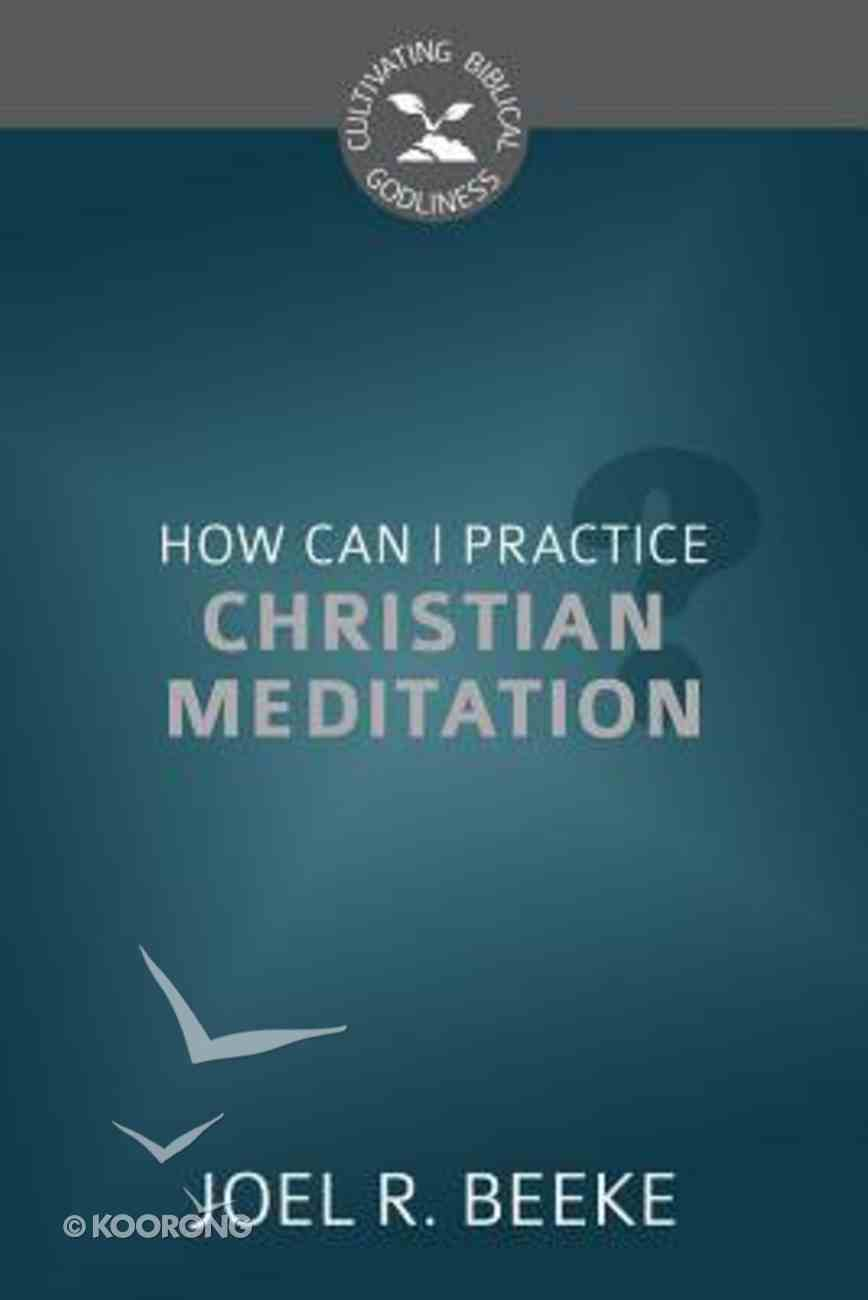How Can I Practice Christian Meditation? (Cultivating Biblical Godliness Series) Booklet