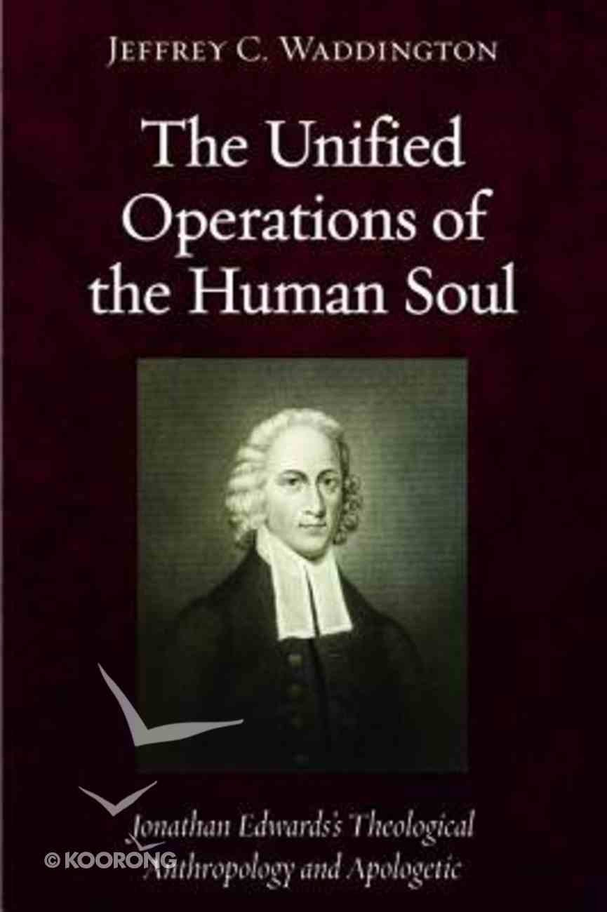 The Unified Operations of the Human Soul: Jonathan Edwards' Theological Anthropology and Apologetic Paperback