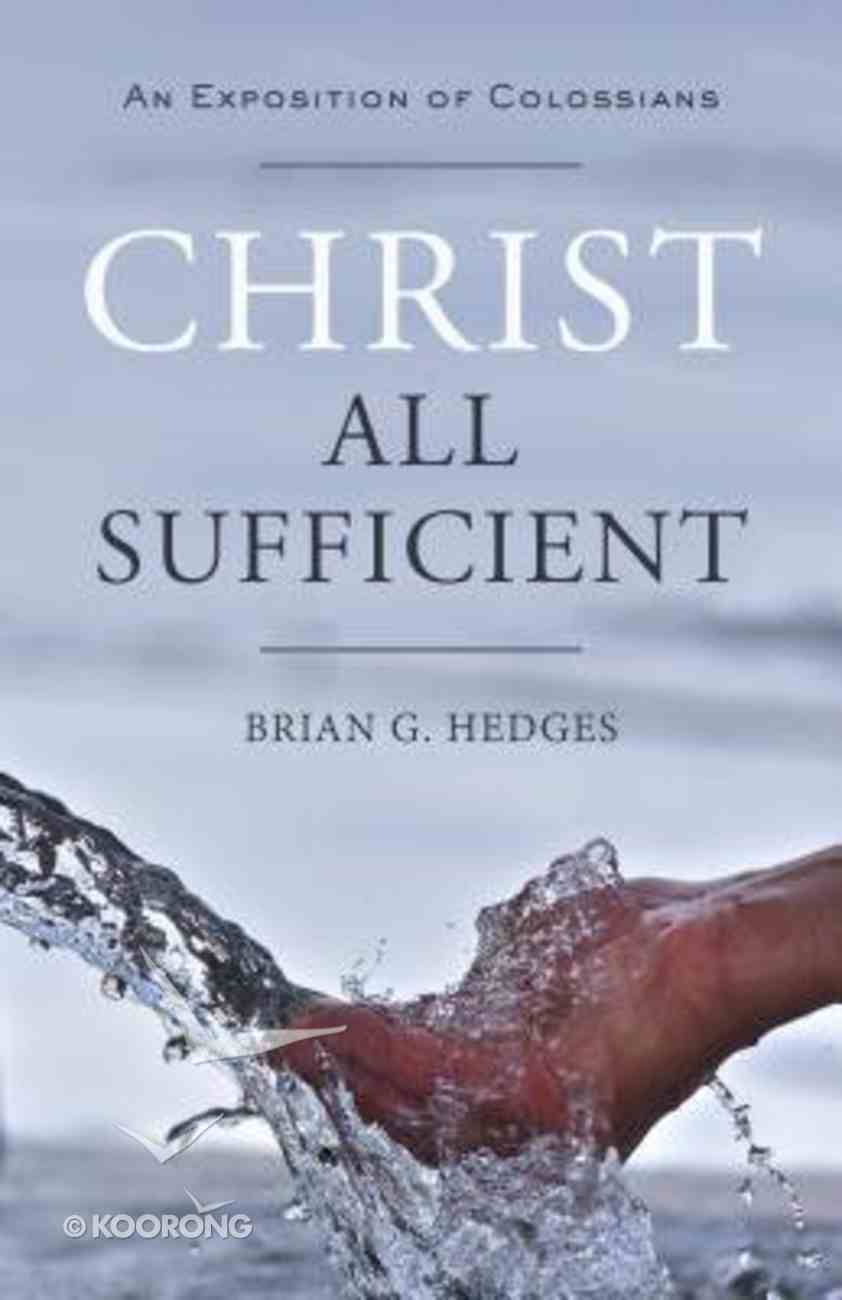 Christ All Sufficient: An Exposition of Colossians Paperback