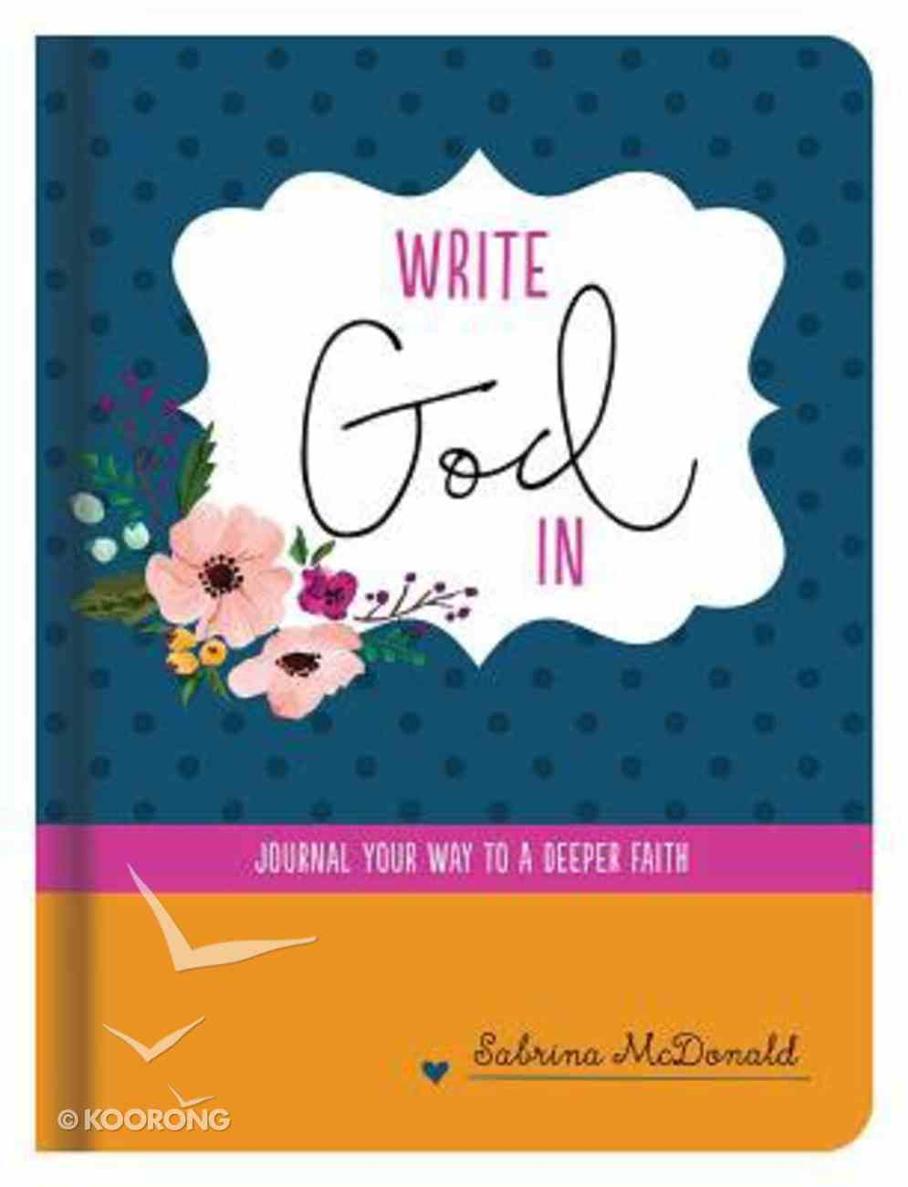 Write God in: Journal Your Way to a Deeper Faith Hardback