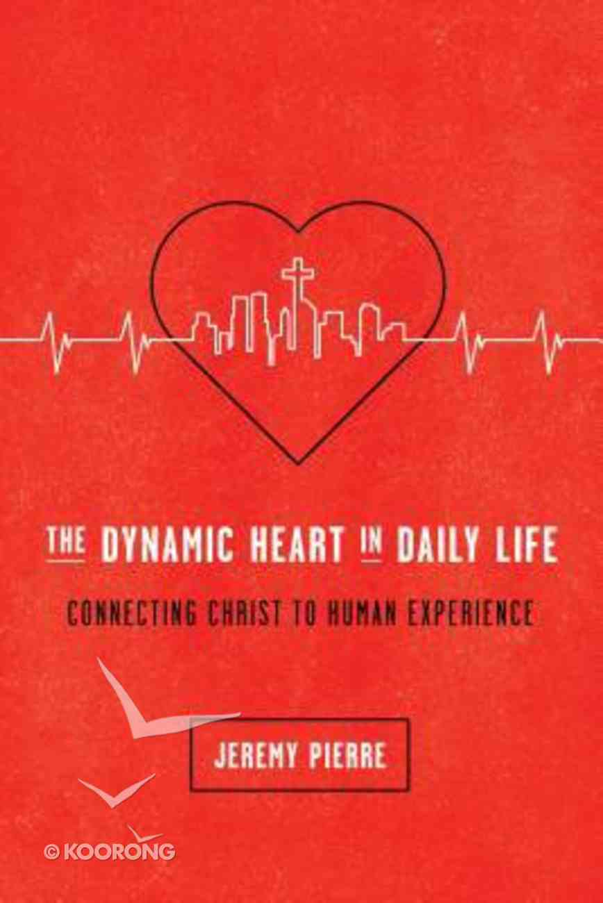 The Dynamic Heart in Daily Life: Connecting Christ to Human Experience Paperback