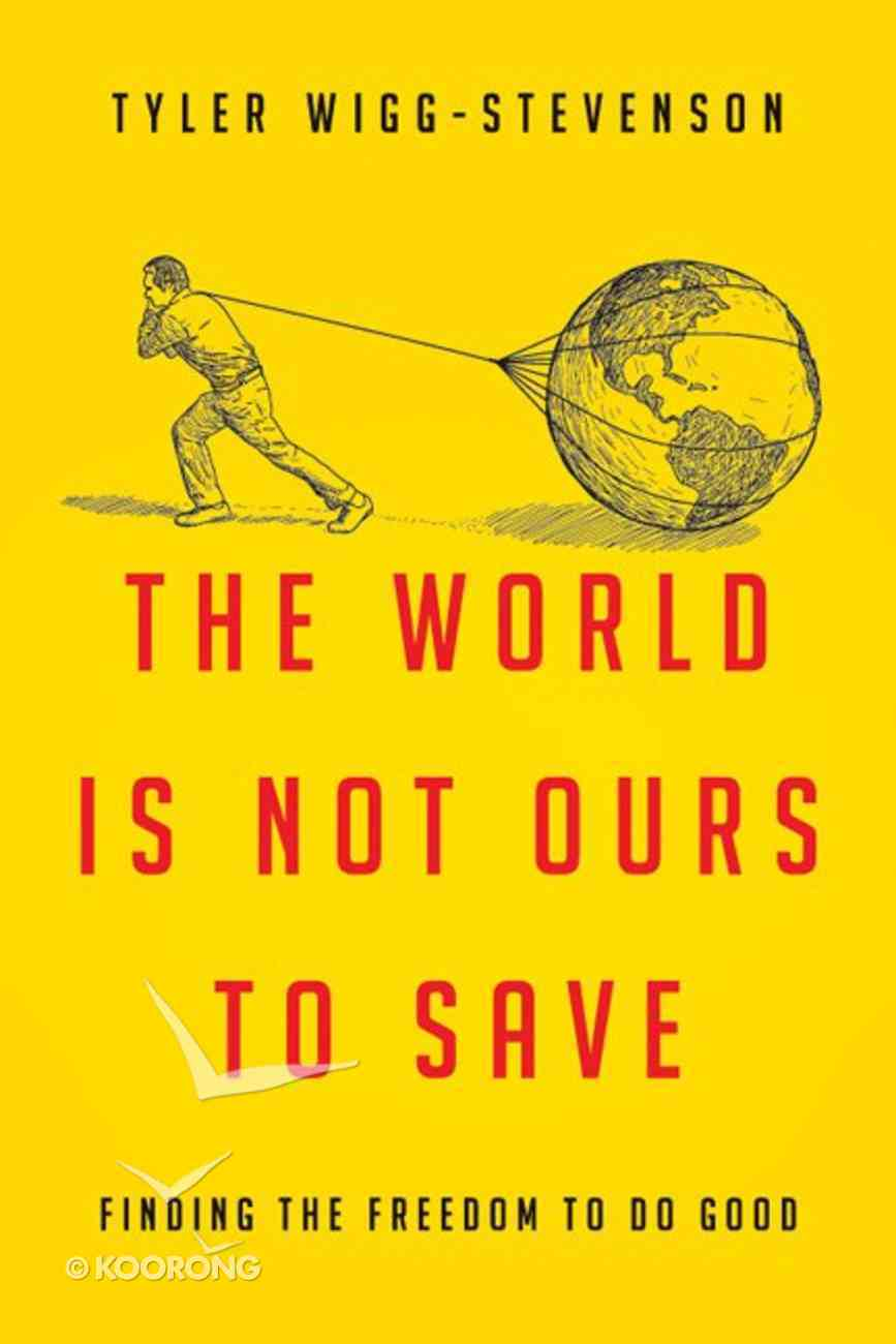 The World is Not Ours to Save: Finding the Freedom to Do Good Paperback