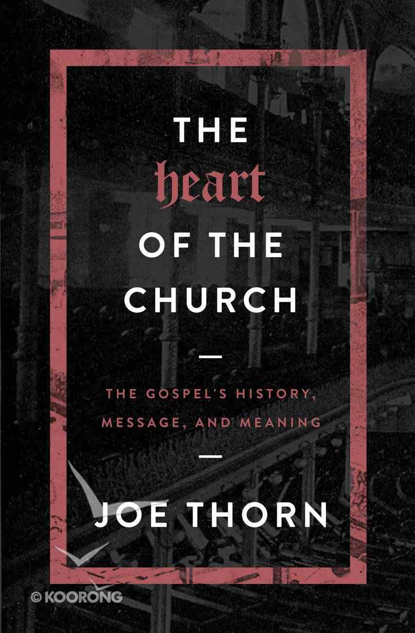 The Heart of the Church: The Gospel's History, Message, and Meaning Paperback