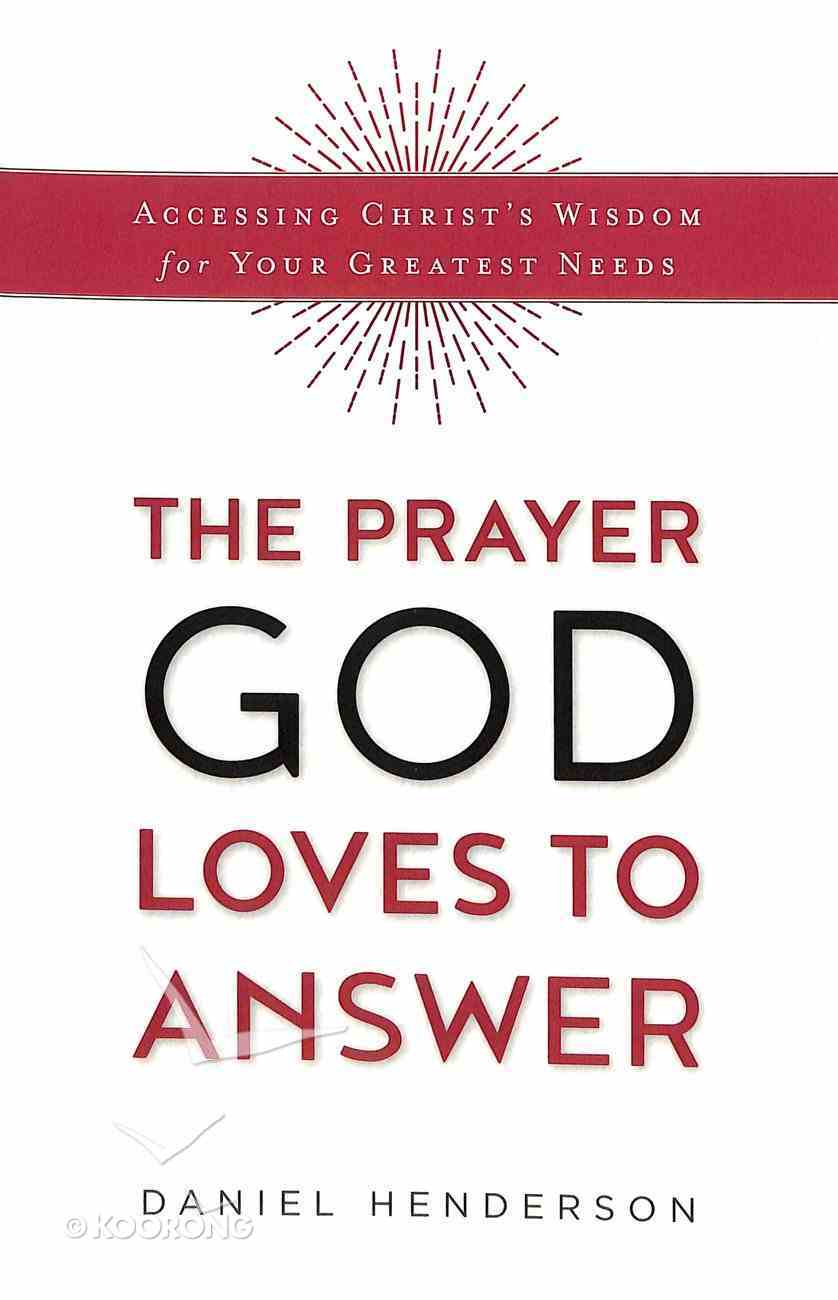 The Prayer God Loves to Answer: Accessing Christ's Wisdom For Your Greatest Needs Paperback