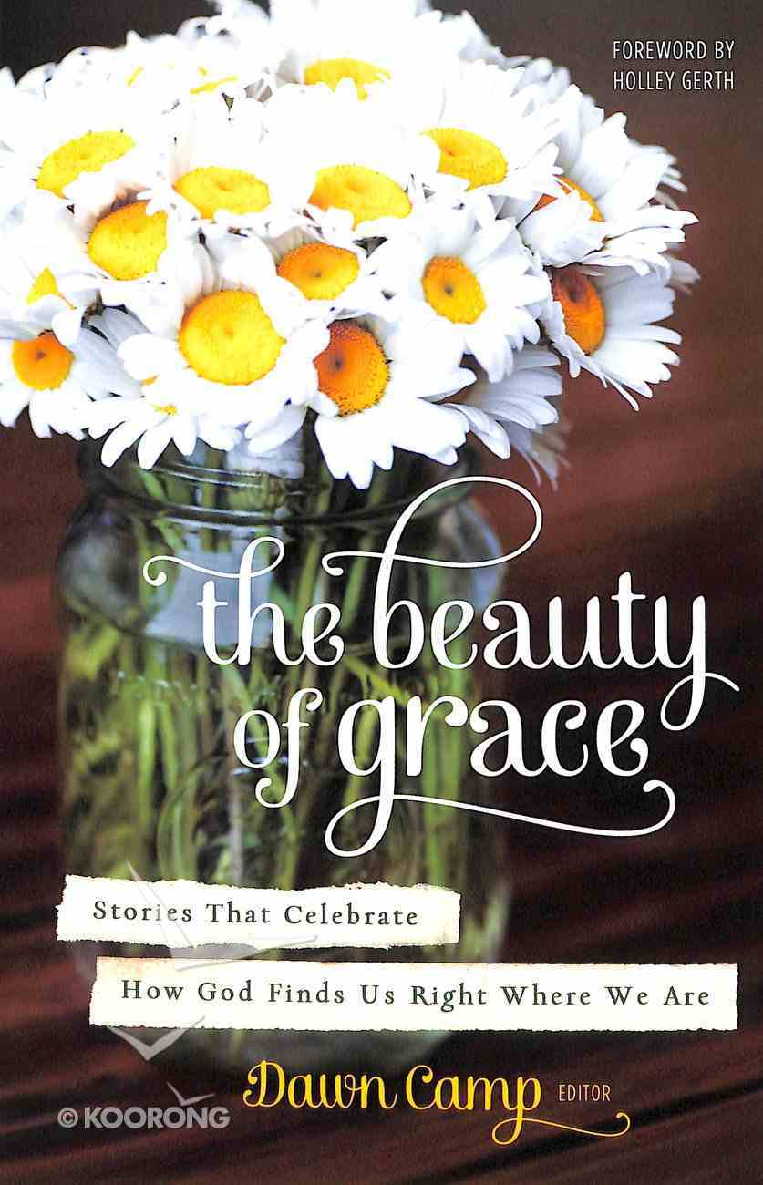 The Beauty of Grace: Stories That Celebrate How God Finds Us Right Where We Are Paperback