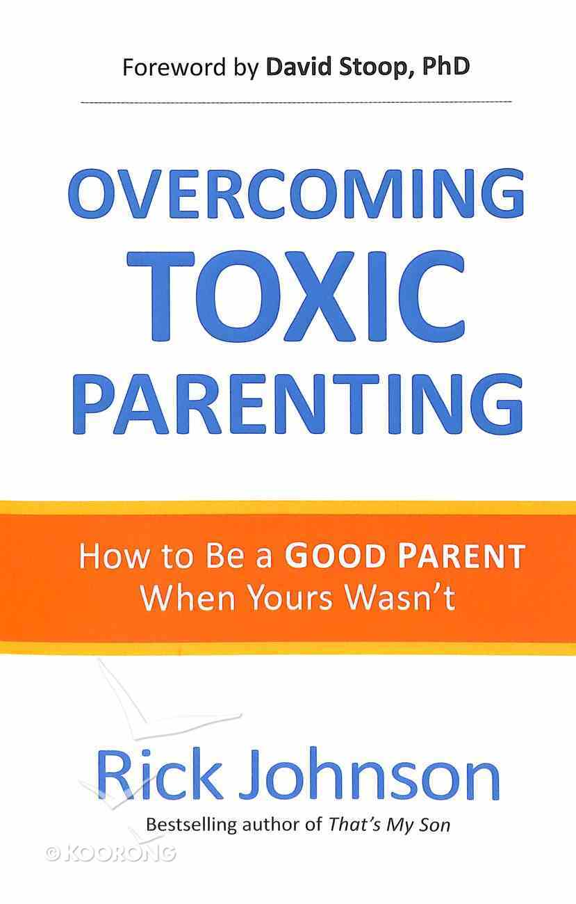 Overcoming Toxic Parenting: How to Be a Good Parent When You Didn't Have One Paperback