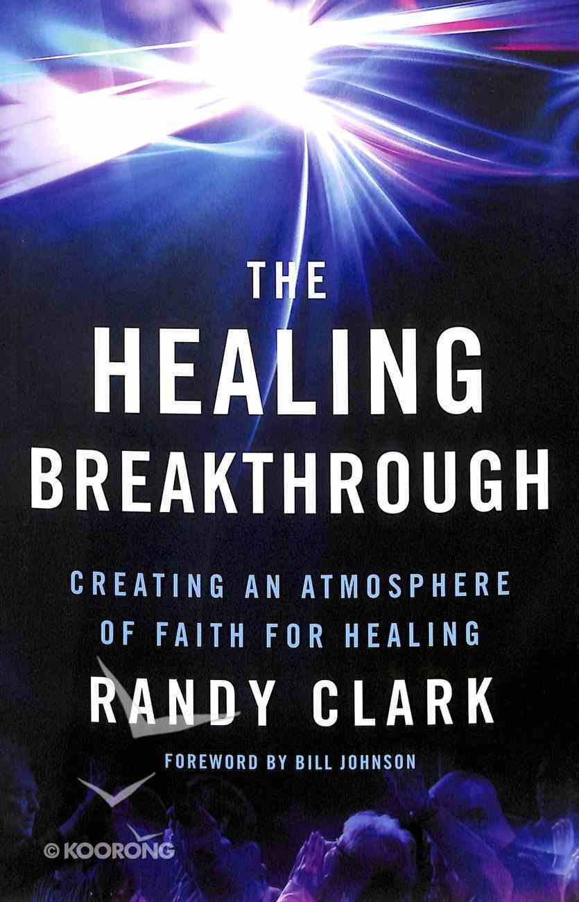 The Healing Breakthrough: Creating An Atmosphere of Faith For Healing Paperback