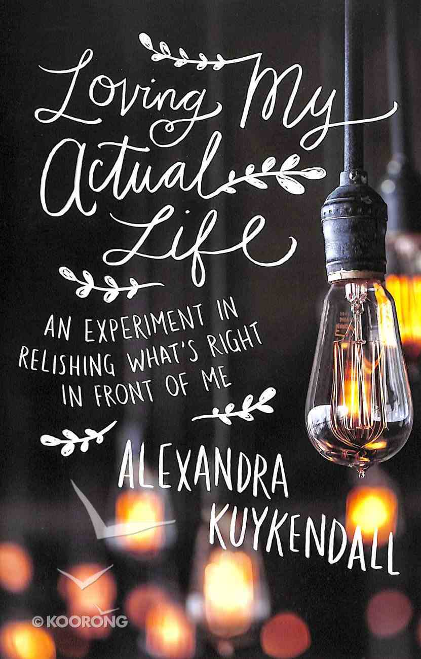Loving My Actual Life: An Experiment in Relishing What's Right in Front of Me Paperback